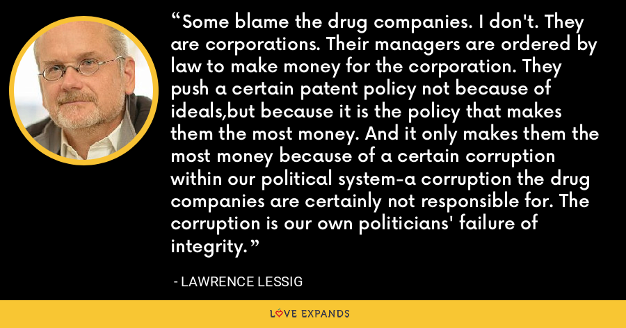Some blame the drug companies. I don't. They are corporations. Their managers are ordered by law to make money for the corporation. They push a certain patent policy not because of ideals,but because it is the policy that makes them the most money. And it only makes them the most money because of a certain corruption within our political system-a corruption the drug companies are certainly not responsible for. The corruption is our own politicians' failure of integrity. - Lawrence Lessig