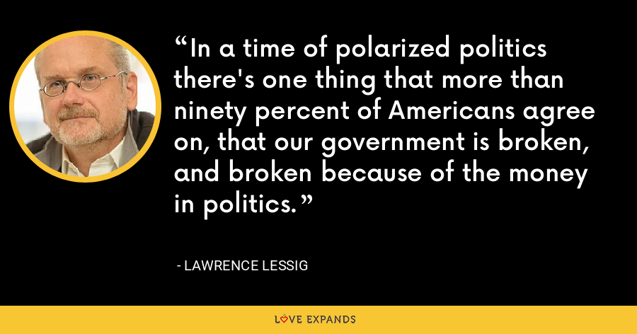 In a time of polarized politics there's one thing that more than ninety percent of Americans agree on, that our government is broken, and broken because of the money in politics. - Lawrence Lessig