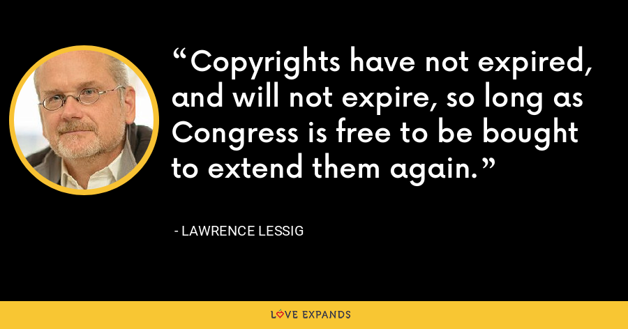 Copyrights have not expired, and will not expire, so long as Congress is free to be bought to extend them again. - Lawrence Lessig