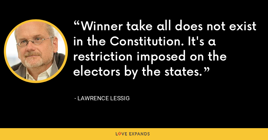 Winner take all does not exist in the Constitution. It's a restriction imposed on the electors by the states. - Lawrence Lessig