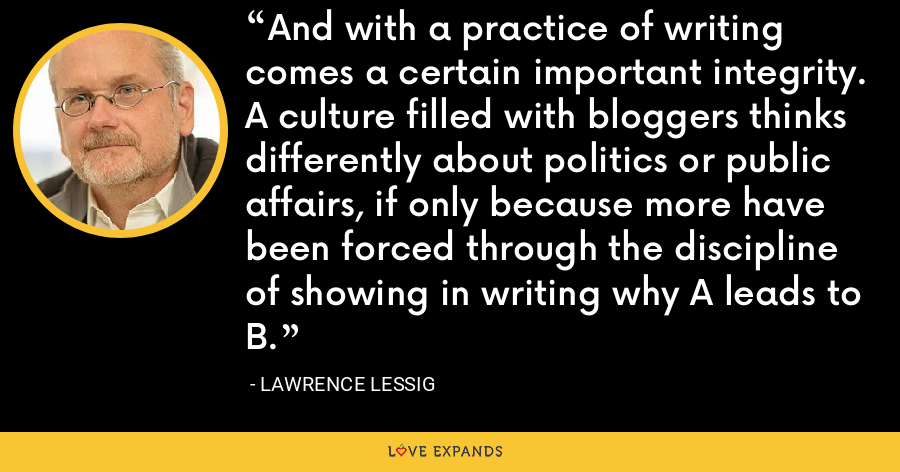 And with a practice of writing comes a certain important integrity. A culture filled with bloggers thinks differently about politics or public affairs, if only because more have been forced through the discipline of showing in writing why A leads to B. - Lawrence Lessig