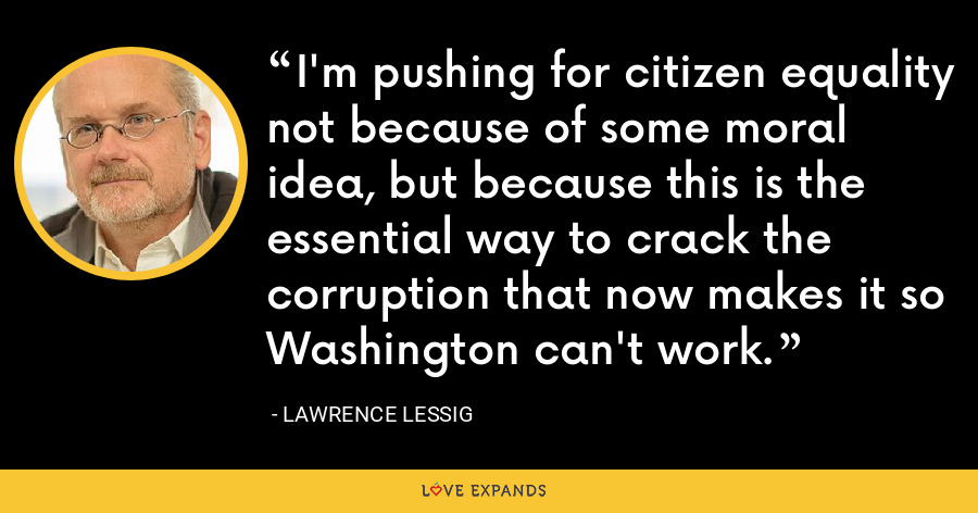 I'm pushing for citizen equality not because of some moral idea, but because this is the essential way to crack the corruption that now makes it so Washington can't work. - Lawrence Lessig