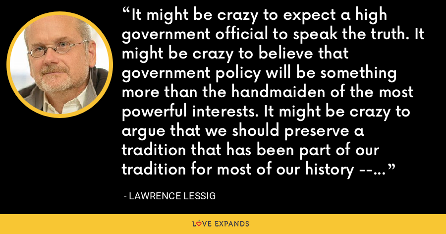 It might be crazy to expect a high government official to speak the truth. It might be crazy to believe that government policy will be something more than the handmaiden of the most powerful interests. It might be crazy to argue that we should preserve a tradition that has been part of our tradition for most of our history -- free culture. If this is crazy, then let there be more crazies. Soon. - Lawrence Lessig