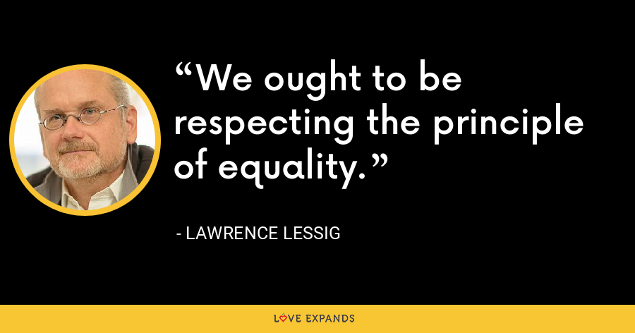 We ought to be respecting the principle of equality. - Lawrence Lessig