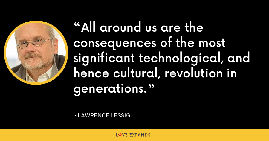All around us are the consequences of the most significant technological, and hence cultural, revolution in generations. - Lawrence Lessig