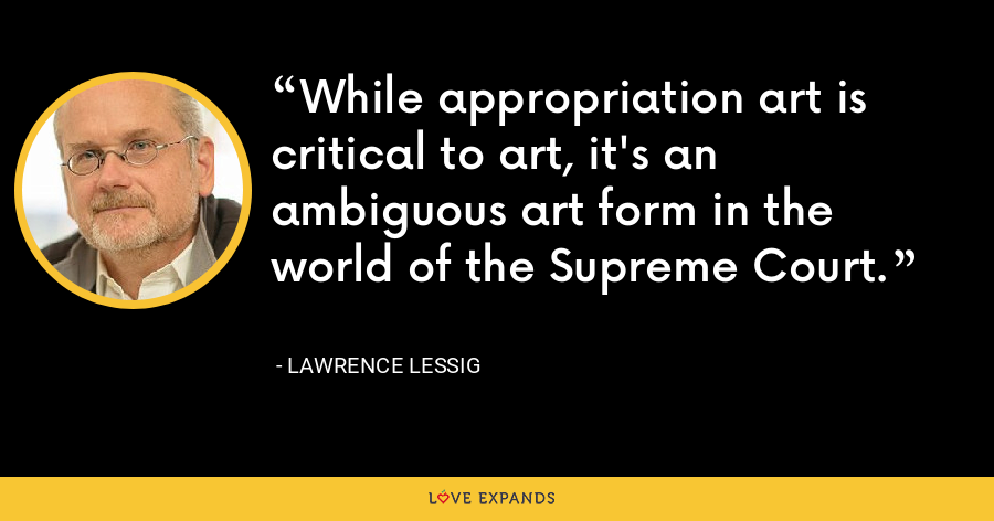 While appropriation art is critical to art, it's an ambiguous art form in the world of the Supreme Court. - Lawrence Lessig