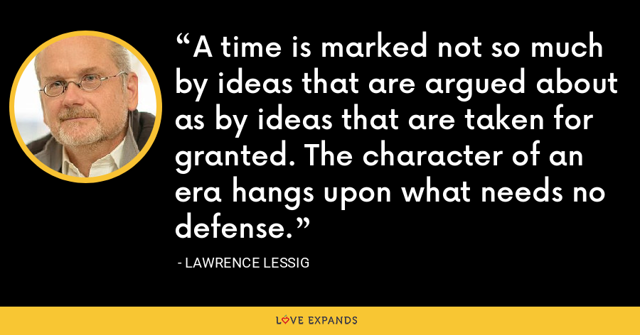 A time is marked not so much by ideas that are argued about as by ideas that are taken for granted. The character of an era hangs upon what needs no defense. - Lawrence Lessig