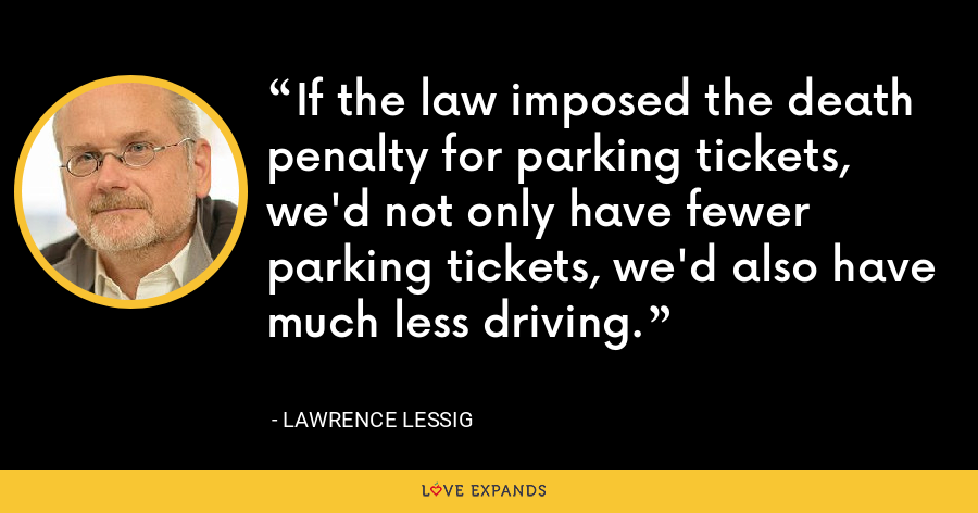 If the law imposed the death penalty for parking tickets, we'd not only have fewer parking tickets, we'd also have much less driving. - Lawrence Lessig