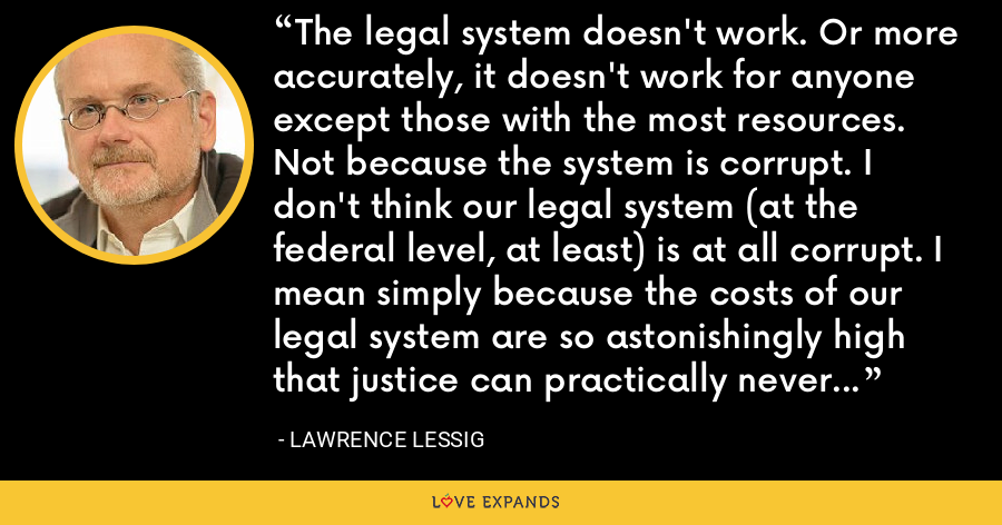 The legal system doesn't work. Or more accurately, it doesn't work for anyone except those with the most resources. Not because the system is corrupt. I don't think our legal system (at the federal level, at least) is at all corrupt. I mean simply because the costs of our legal system are so astonishingly high that justice can practically never be done. - Lawrence Lessig