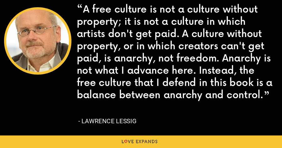 A free culture is not a culture without property; it is not a culture in which artists don't get paid. A culture without property, or in which creators can't get paid, is anarchy, not freedom. Anarchy is not what I advance here. Instead, the free culture that I defend in this book is a balance between anarchy and control. - Lawrence Lessig