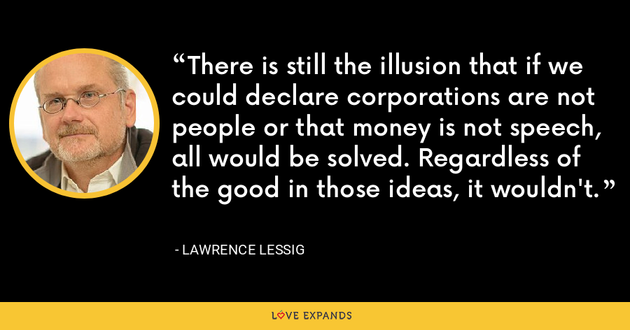 There is still the illusion that if we could declare corporations are not people or that money is not speech, all would be solved. Regardless of the good in those ideas, it wouldn't. - Lawrence Lessig