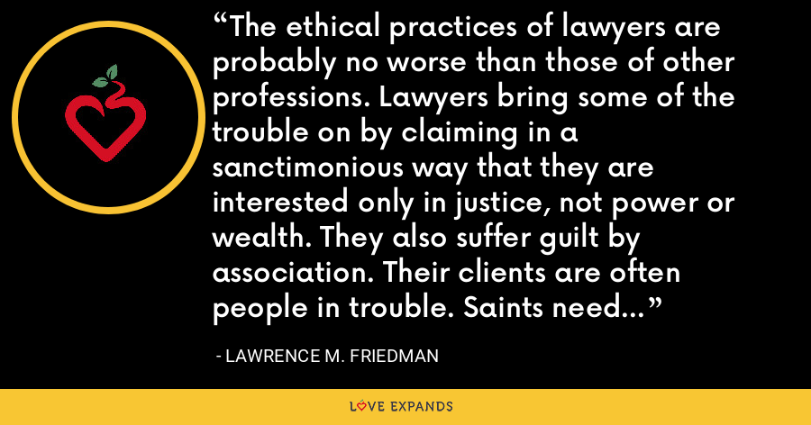 The ethical practices of lawyers are probably no worse than those of other professions. Lawyers bring some of the trouble on by claiming in a sanctimonious way that they are interested only in justice, not power or wealth. They also suffer guilt by association. Their clients are often people in trouble. Saints need no lawyers: gangsters do. - Lawrence M. Friedman