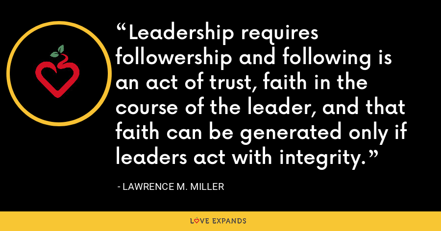 Leadership requires followership and following is an act of trust, faith in the course of the leader, and that faith can be generated only if leaders act with integrity. - Lawrence M. Miller