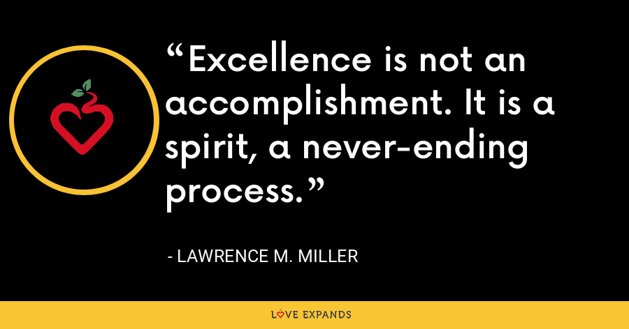 Excellence is not an accomplishment. It is a spirit, a never-ending process. - Lawrence M. Miller
