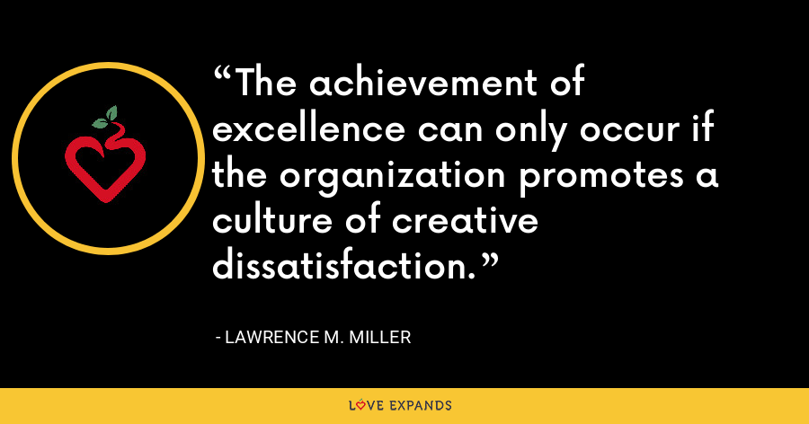 The achievement of excellence can only occur if the organization promotes a culture of creative dissatisfaction. - Lawrence M. Miller