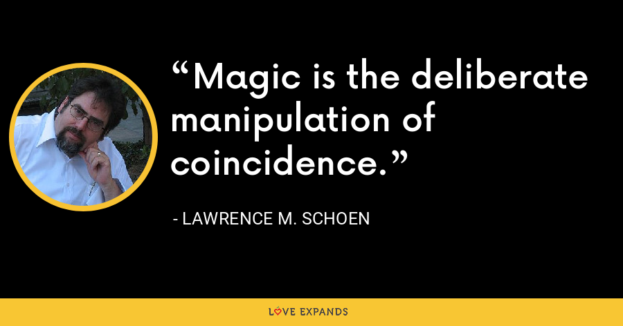 Magic is the deliberate manipulation of coincidence. - Lawrence M. Schoen