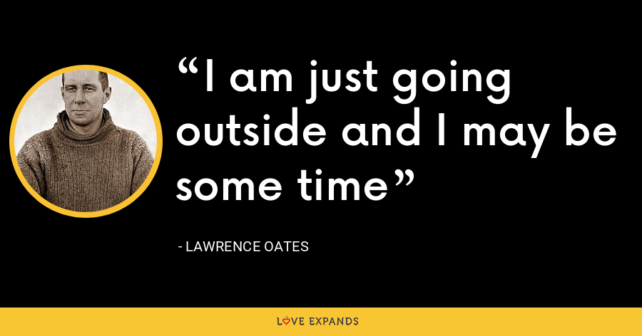 I am just going outside and I may be some time - Lawrence Oates
