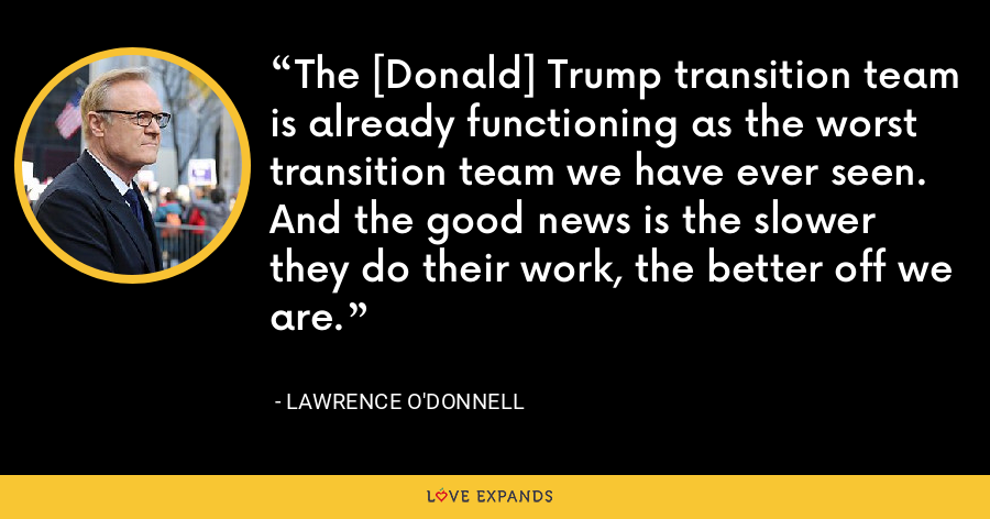 The [Donald] Trump transition team is already functioning as the worst transition team we have ever seen. And the good news is the slower they do their work, the better off we are. - Lawrence O'Donnell