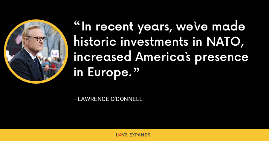 In recent years, we`ve made historic investments in NATO, increased America`s presence in Europe. - Lawrence O'Donnell
