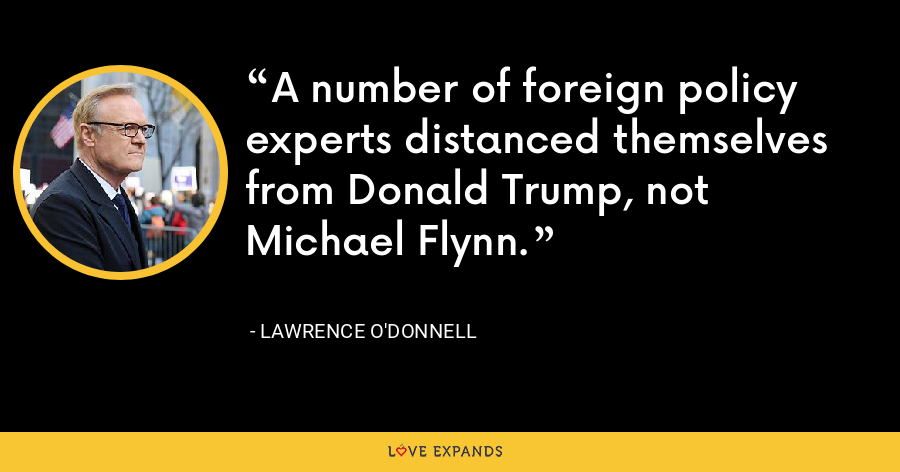 A number of foreign policy experts distanced themselves from Donald Trump, not Michael Flynn. - Lawrence O'Donnell