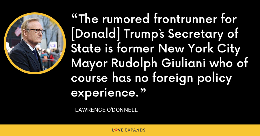 The rumored frontrunner for [Donald] Trump`s Secretary of State is former New York City Mayor Rudolph Giuliani who of course has no foreign policy experience. - Lawrence O'Donnell