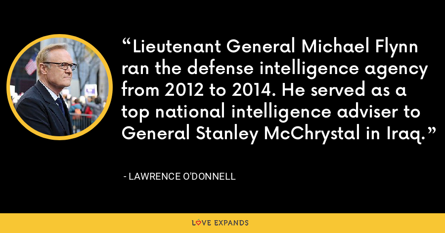 Lieutenant General Michael Flynn ran the defense intelligence agency from 2012 to 2014. He served as a top national intelligence adviser to General Stanley McChrystal in Iraq. - Lawrence O'Donnell