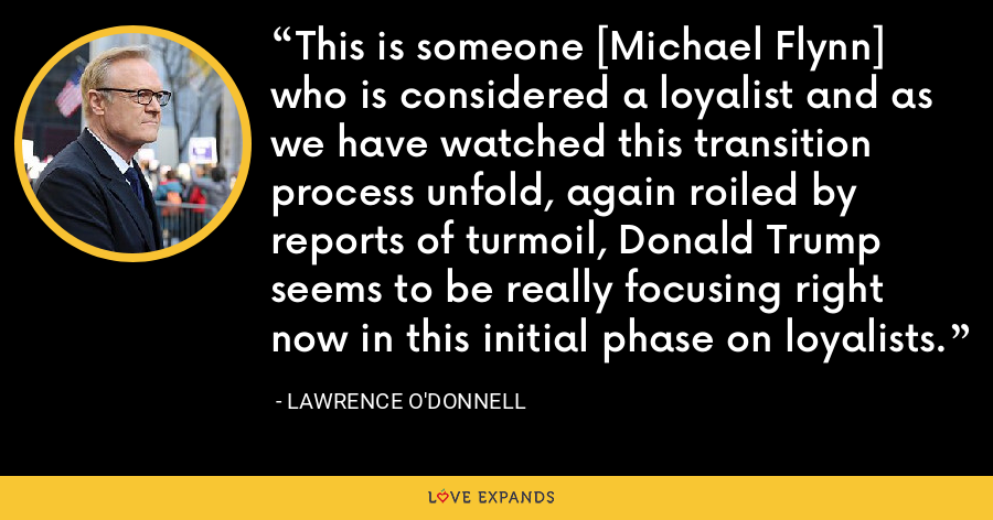 This is someone [Michael Flynn] who is considered a loyalist and as we have watched this transition process unfold, again roiled by reports of turmoil, Donald Trump seems to be really focusing right now in this initial phase on loyalists. - Lawrence O'Donnell