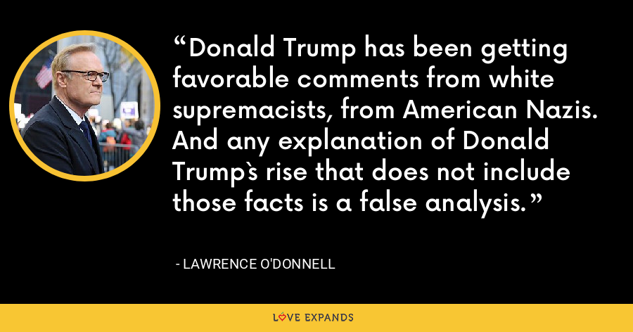 Donald Trump has been getting favorable comments from white supremacists, from American Nazis. And any explanation of Donald Trump`s rise that does not include those facts is a false analysis. - Lawrence O'Donnell
