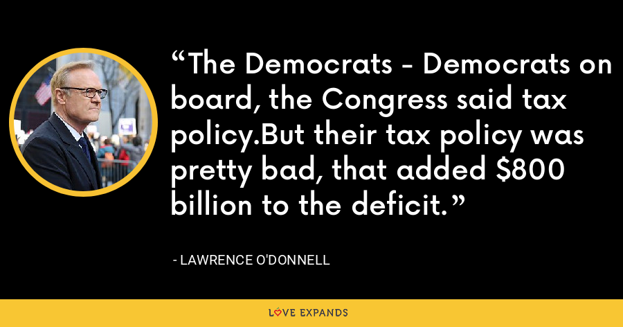 The Democrats - Democrats on board, the Congress said tax policy.But their tax policy was pretty bad, that added $800 billion to the deficit. - Lawrence O'Donnell