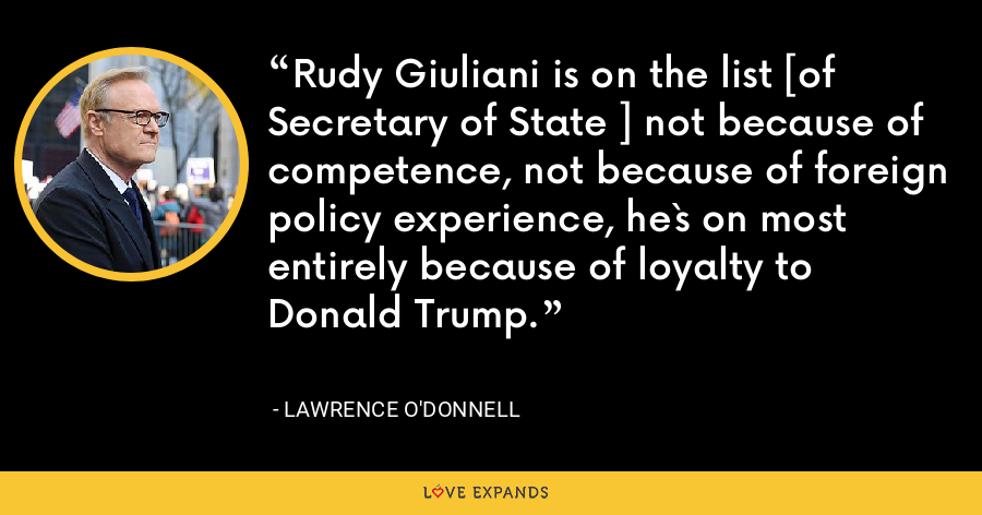 Rudy Giuliani is on the list [of Secretary of State ] not because of competence, not because of foreign policy experience, he`s on most entirely because of loyalty to Donald Trump. - Lawrence O'Donnell