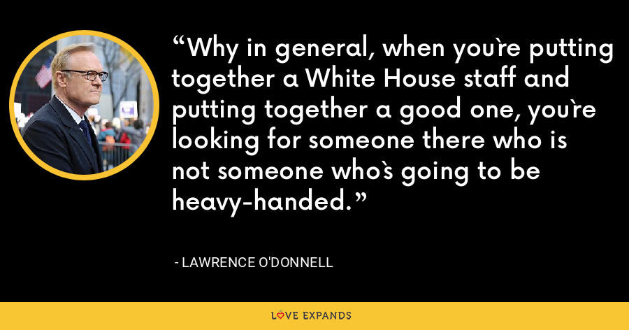 Why in general, when you`re putting together a White House staff and putting together a good one, you`re looking for someone there who is not someone who`s going to be heavy-handed. - Lawrence O'Donnell