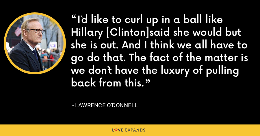 I`d like to curl up in a ball like Hillary [Clinton]said she would but she is out. And I think we all have to go do that. The fact of the matter is we don`t have the luxury of pulling back from this. - Lawrence O'Donnell