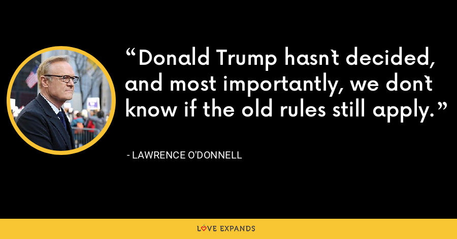 Donald Trump hasn`t decided, and most importantly, we don`t know if the old rules still apply. - Lawrence O'Donnell
