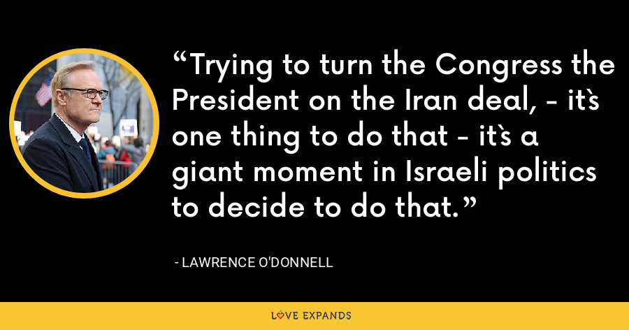 Trying to turn the Congress the President on the Iran deal, - it`s one thing to do that - it`s a giant moment in Israeli politics to decide to do that. - Lawrence O'Donnell