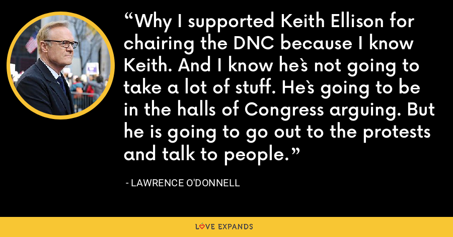 Why I supported Keith Ellison for chairing the DNC because I know Keith. And I know he`s not going to take a lot of stuff. He`s going to be in the halls of Congress arguing. But he is going to go out to the protests and talk to people. - Lawrence O'Donnell