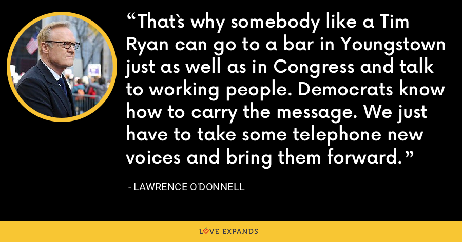 That`s why somebody like a Tim Ryan can go to a bar in Youngstown just as well as in Congress and talk to working people. Democrats know how to carry the message. We just have to take some telephone new voices and bring them forward. - Lawrence O'Donnell