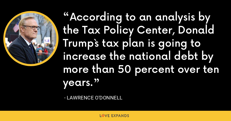 According to an analysis by the Tax Policy Center, Donald Trump`s tax plan is going to increase the national debt by more than 50 percent over ten years. - Lawrence O'Donnell