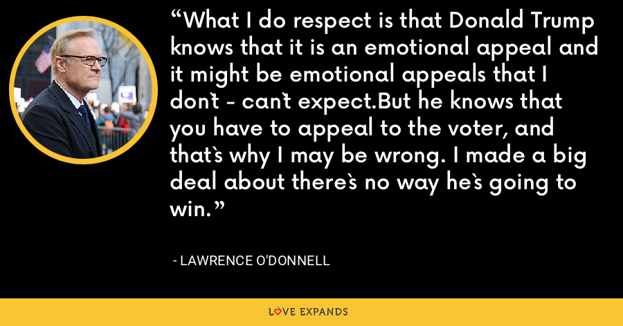 What I do respect is that Donald Trump knows that it is an emotional appeal and it might be emotional appeals that I don`t - can`t expect.But he knows that you have to appeal to the voter, and that`s why I may be wrong. I made a big deal about there`s no way he`s going to win. - Lawrence O'Donnell