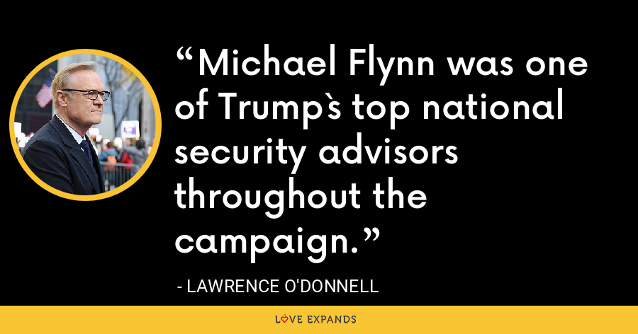 Michael Flynn was one of Trump`s top national security advisors throughout the campaign. - Lawrence O'Donnell