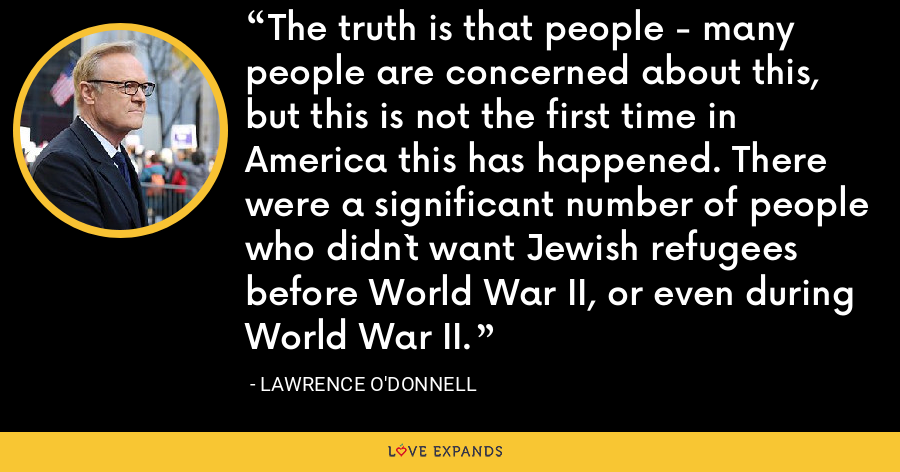 The truth is that people - many people are concerned about this, but this is not the first time in America this has happened. There were a significant number of people who didn`t want Jewish refugees before World War II, or even during World War II. - Lawrence O'Donnell