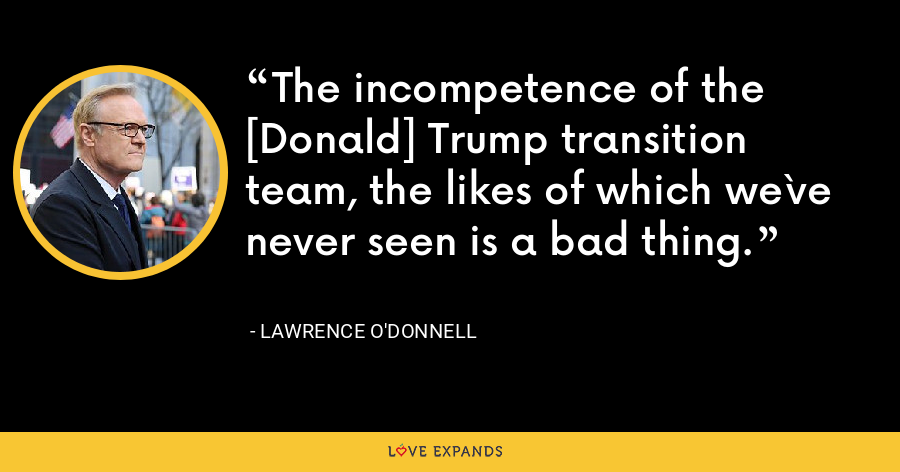 The incompetence of the [Donald] Trump transition team, the likes of which we`ve never seen is a bad thing. - Lawrence O'Donnell