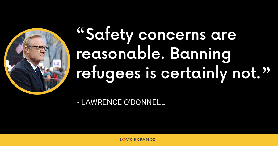 Safety concerns are reasonable. Banning refugees is certainly not. - Lawrence O'Donnell