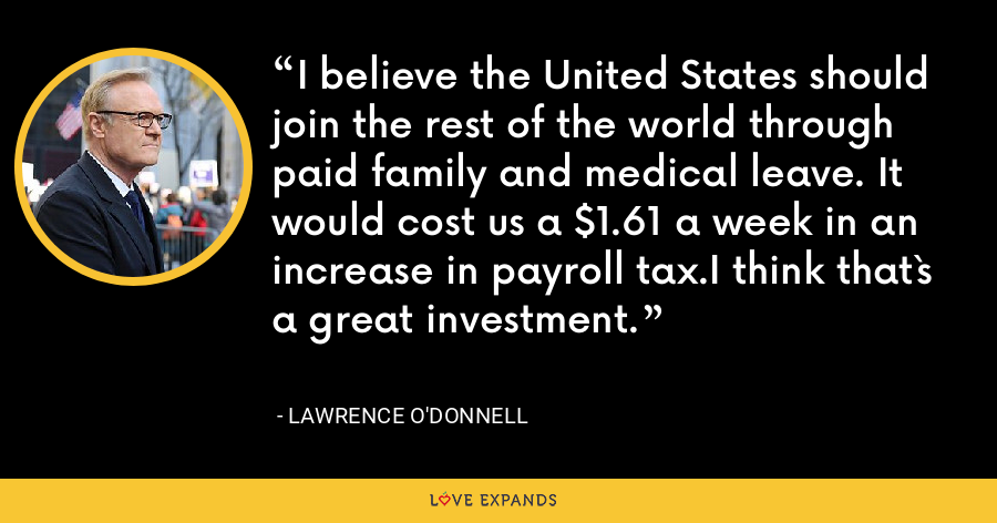 I believe the United States should join the rest of the world through paid family and medical leave. It would cost us a $1.61 a week in an increase in payroll tax.I think that`s a great investment. - Lawrence O'Donnell