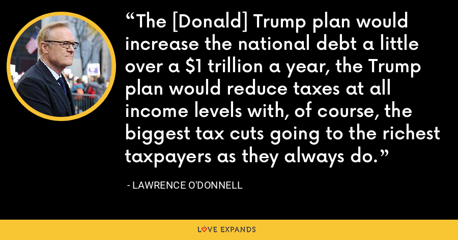 The [Donald] Trump plan would increase the national debt a little over a $1 trillion a year, the Trump plan would reduce taxes at all income levels with, of course, the biggest tax cuts going to the richest taxpayers as they always do. - Lawrence O'Donnell