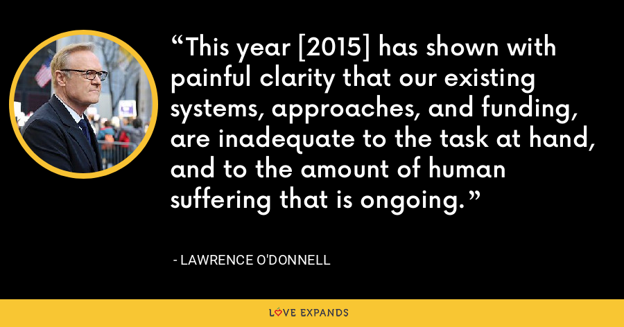 This year [2015] has shown with painful clarity that our existing systems, approaches, and funding, are inadequate to the task at hand, and to the amount of human suffering that is ongoing. - Lawrence O'Donnell