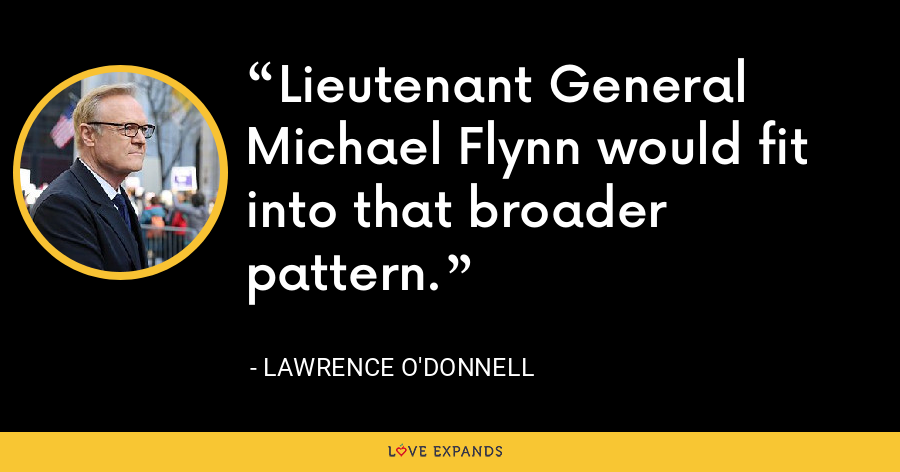 Lieutenant General Michael Flynn would fit into that broader pattern. - Lawrence O'Donnell