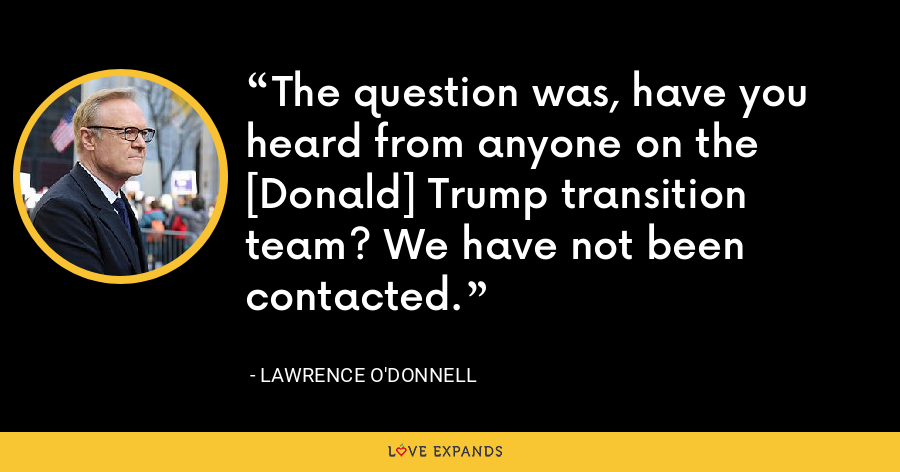 The question was, have you heard from anyone on the [Donald] Trump transition team? We have not been contacted. - Lawrence O'Donnell