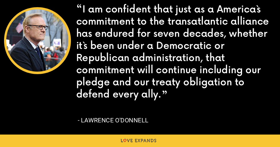 I am confident that just as a America`s commitment to the transatlantic alliance has endured for seven decades, whether it`s been under a Democratic or Republican administration, that commitment will continue including our pledge and our treaty obligation to defend every ally. - Lawrence O'Donnell