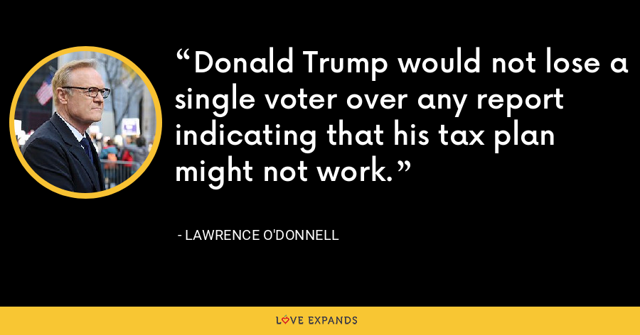 Donald Trump would not lose a single voter over any report indicating that his tax plan might not work. - Lawrence O'Donnell
