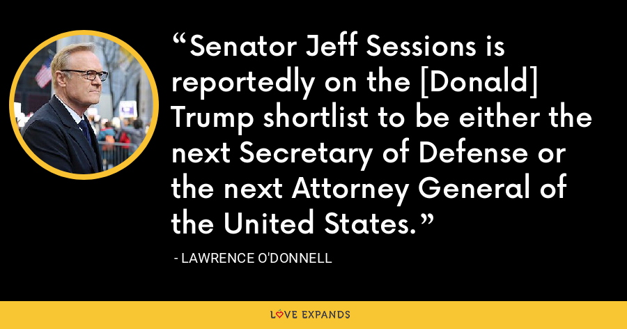 Senator Jeff Sessions is reportedly on the [Donald] Trump shortlist to be either the next Secretary of Defense or the next Attorney General of the United States. - Lawrence O'Donnell
